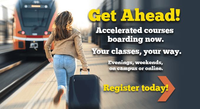 Get Ahead! Accelerated courses boarding now. Your classes, your way.
