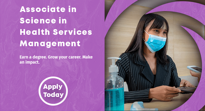 Associate in Science in Health Services Management. Earn a degree, grow your career, make an impact. Apply Today.